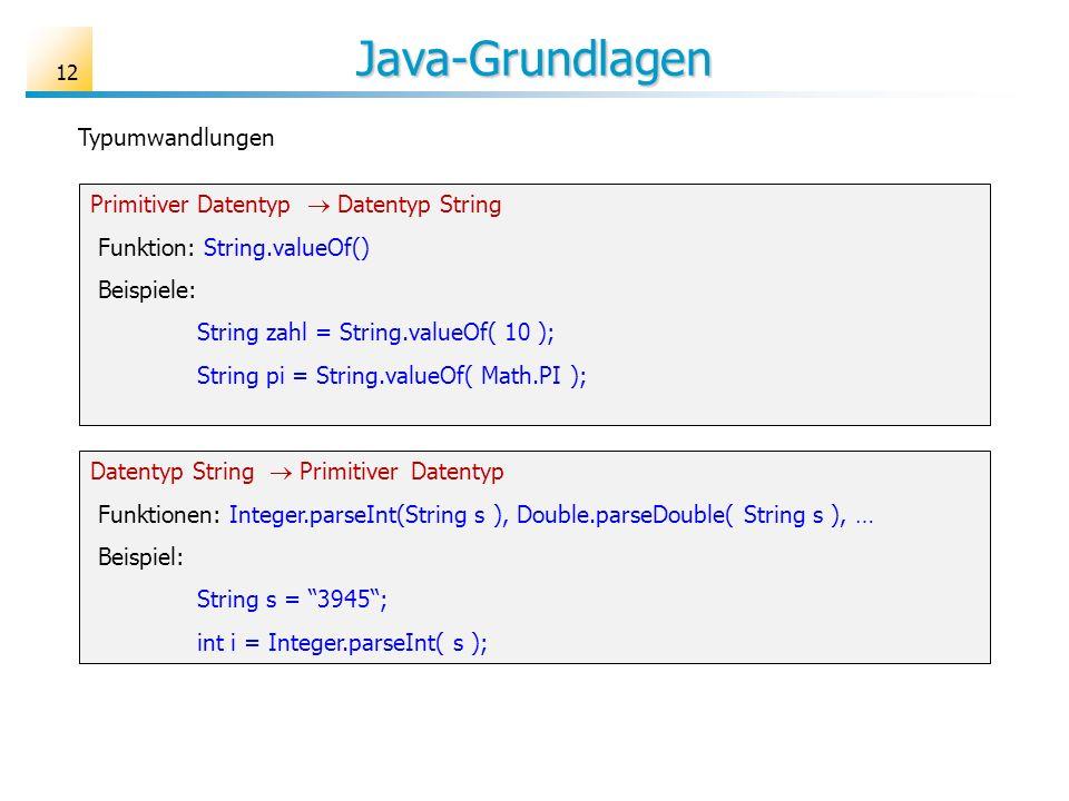 Java-Grundlagen 12 Typumwandlungen PrimitiverDatentyp Datentyp String Funktion: String.valueOf() Beispiele: String zahl = String.valueOf( 10 ); String
