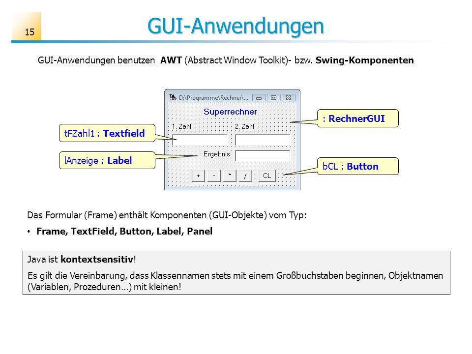 GUI-Anwendungen 15 GUI-Anwendungen benutzen AWT (Abstract Window Toolkit)- bzw. Swing-Komponenten Das Formular (Frame) enthält Komponenten (GUI-Objekt