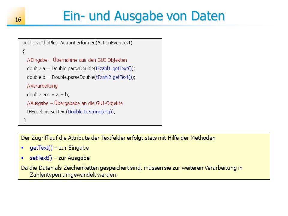 Ein- und Ausgabe von Daten 16 public void bPlus_ActionPerformed(ActionEvent evt) { //Eingabe – Übernahme aus den GUI-Objekten double a = Double.parseD