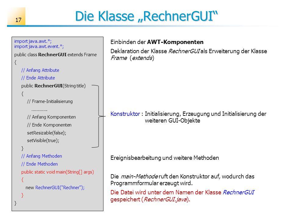 Die Klasse RechnerGUI 17 import java.awt.*; import java.awt.event.*; public class RechnerGUI extends Frame { // Anfang Attribute // Ende Attribute pub