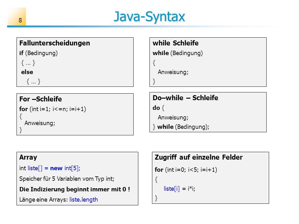 Java-Syntax 8 Fallunterscheidungen if (Bedingung) { … } else { … } while Schleife while (Bedingung) { Anweisung; } Do–while – Schleife do { Anweisung;