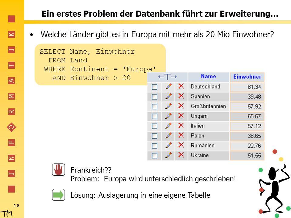 I N F O R M A T I K 18 Ein erstes Problem der Datenbank führt zur Erweiterung… Welche Länder gibt es in Europa mit mehr als 20 Mio Einwohner? SELECT N