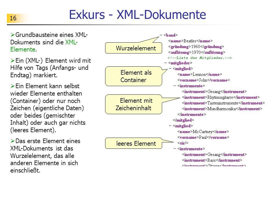 16 Exkurs - XML-Dokumente Grundbausteine eines XML- Dokuments sind die XML- Elemente. Ein (XML-) Element wird mit Hilfe von Tags (Anfangs- und Endtag)