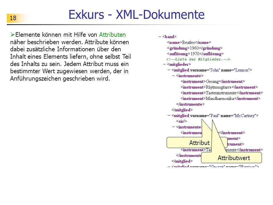 18 Exkurs - XML-Dokumente Elemente können mit Hilfe von Attributen näher beschrieben werden. Attribute können dabei zusätzliche Informationen über den
