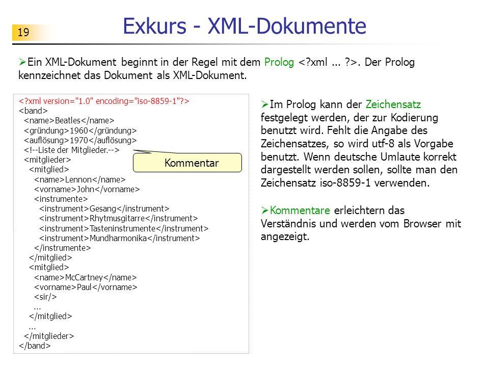 19 Exkurs - XML-Dokumente Ein XML-Dokument beginnt in der Regel mit dem Prolog. Der Prolog kennzeichnet das Dokument als XML-Dokument. Im Prolog kann