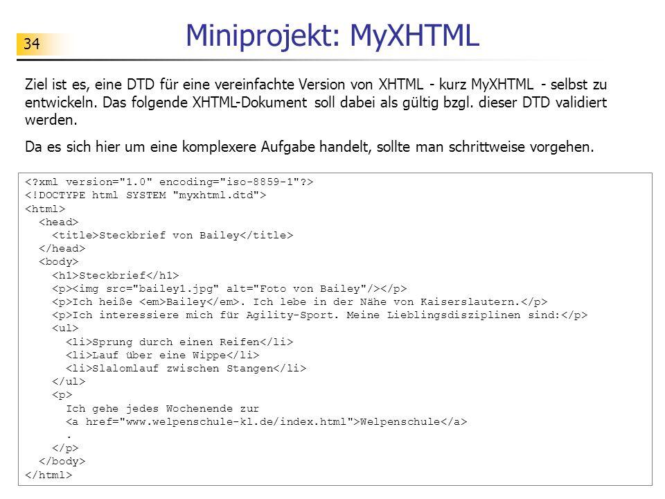 34 Miniprojekt: MyXHTML Ziel ist es, eine DTD für eine vereinfachte Version von XHTML - kurz MyXHTML - selbst zu entwickeln. Das folgende XHTML-Dokume