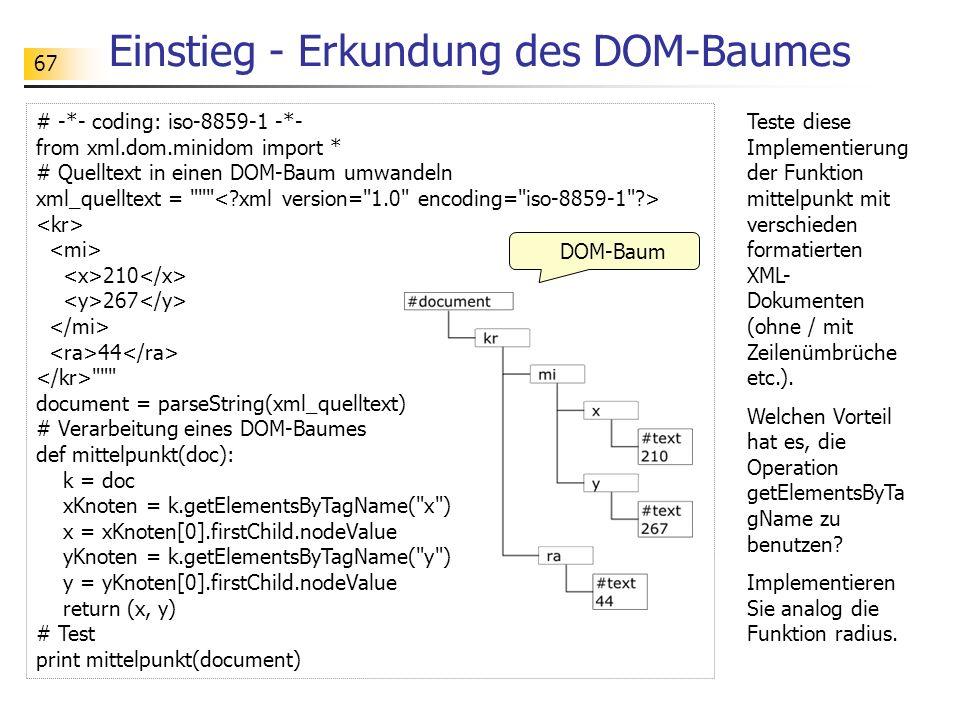 67 # -*- coding: iso-8859-1 -*- from xml.dom.minidom import * # Quelltext in einen DOM-Baum umwandeln xml_quelltext =
