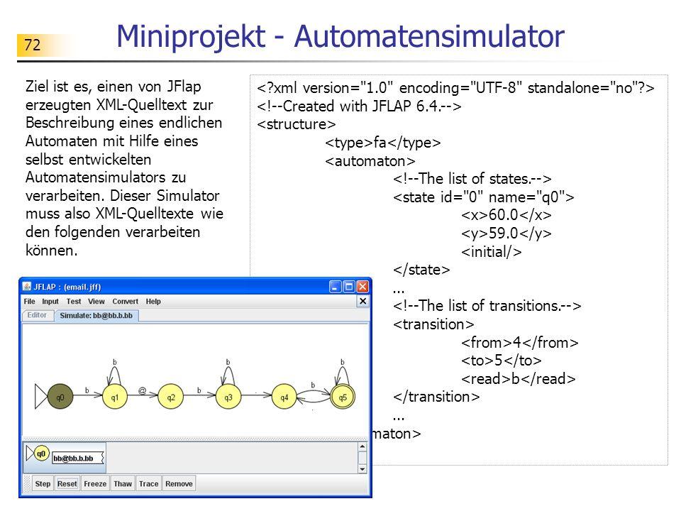 72 Miniprojekt - Automatensimulator Ziel ist es, einen von JFlap erzeugten XML-Quelltext zur Beschreibung eines endlichen Automaten mit Hilfe eines se