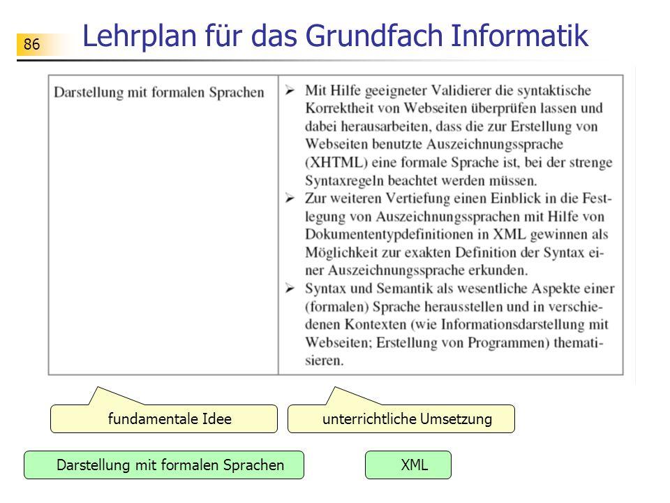 86 Lehrplan für das Grundfach Informatik fundamentale Idee XML unterrichtliche Umsetzung Darstellung mit formalen Sprachen