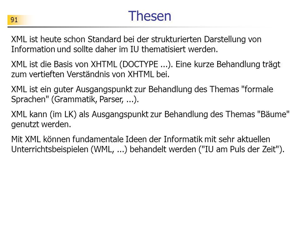 91 Thesen XML ist heute schon Standard bei der strukturierten Darstellung von Information und sollte daher im IU thematisiert werden. XML ist die Basi