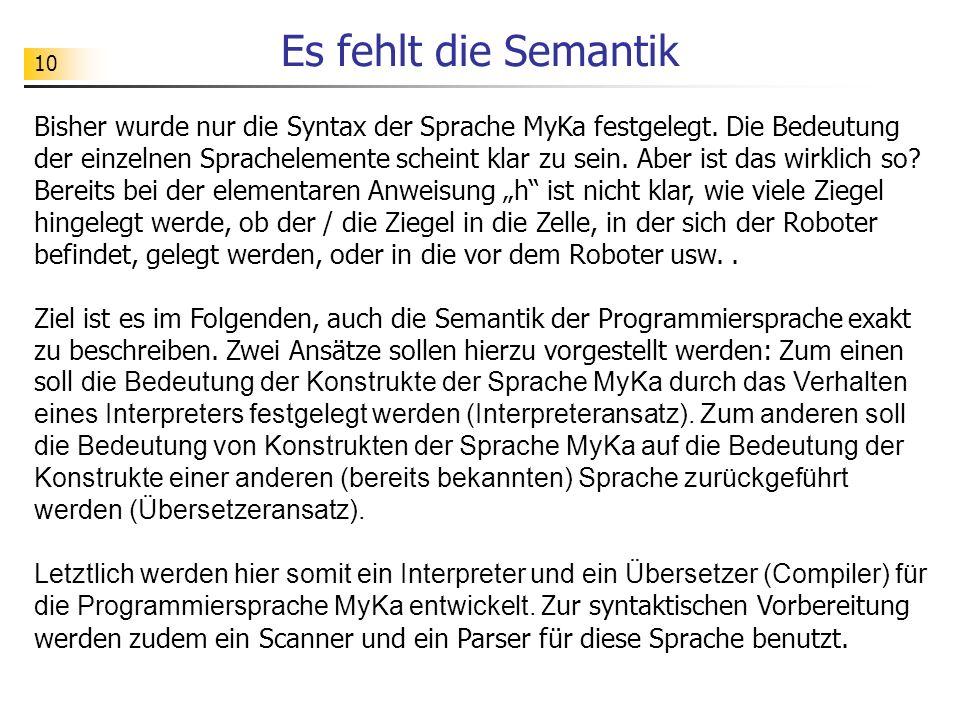 10 Es fehlt die Semantik Bisher wurde nur die Syntax der Sprache MyKa festgelegt.