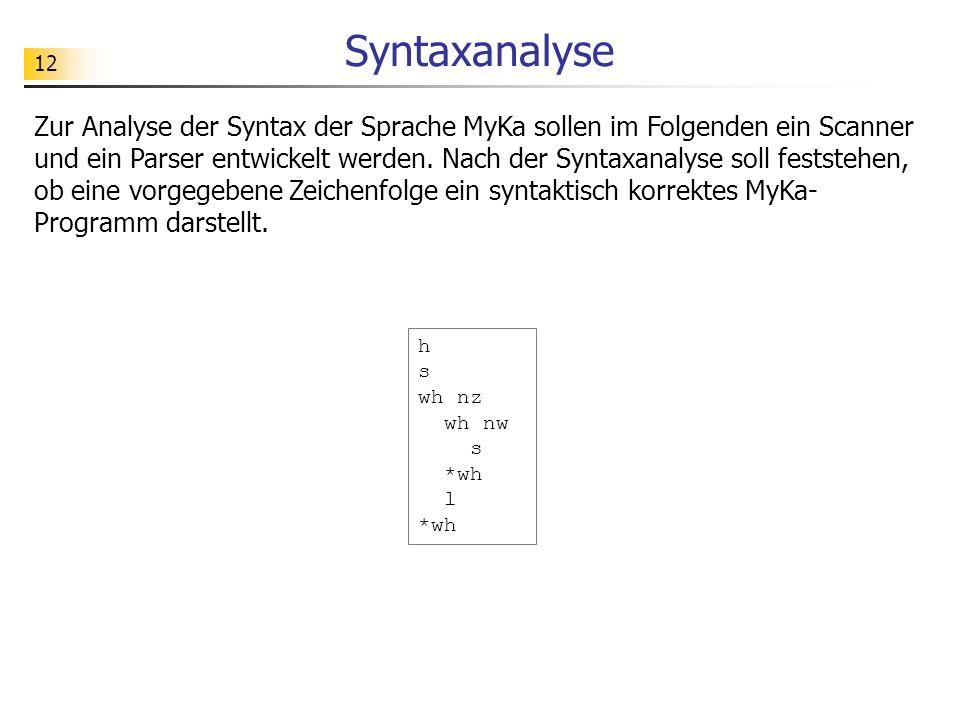 12 Syntaxanalyse Zur Analyse der Syntax der Sprache MyKa sollen im Folgenden ein Scanner und ein Parser entwickelt werden.
