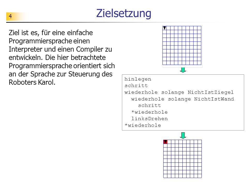 4 Zielsetzung Ziel ist es, für eine einfache Programmiersprache einen Interpreter und einen Compiler zu entwickeln.