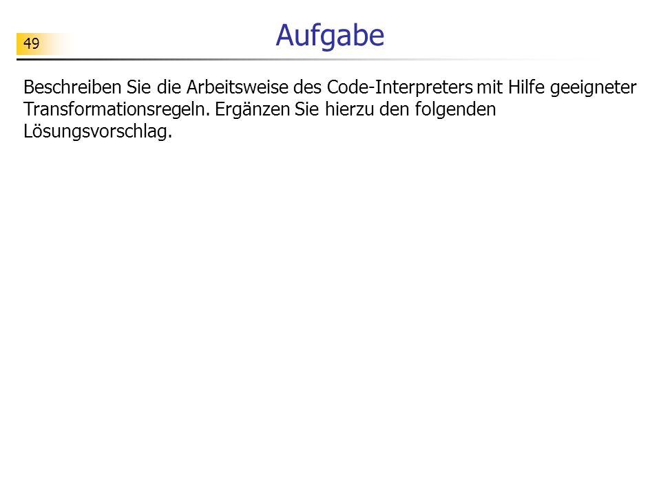 49 Aufgabe Beschreiben Sie die Arbeitsweise des Code-Interpreters mit Hilfe geeigneter Transformationsregeln.