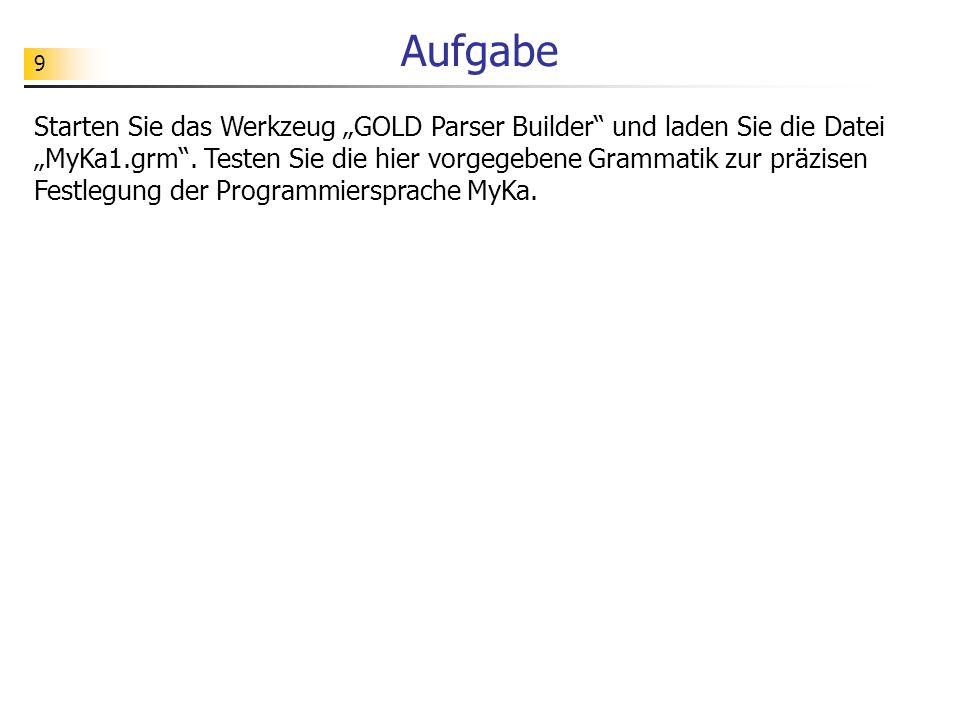 9 Aufgabe Starten Sie das Werkzeug GOLD Parser Builder und laden Sie die Datei MyKa1.grm.