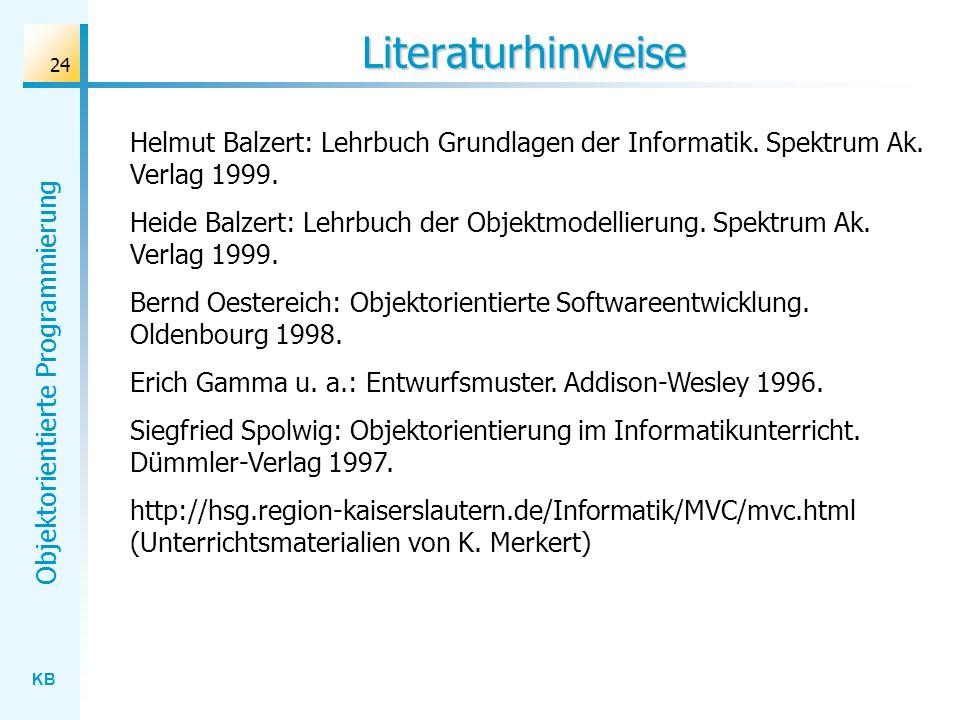KB Objektorientierte Programmierung 24 Literaturhinweise Helmut Balzert: Lehrbuch Grundlagen der Informatik. Spektrum Ak. Verlag 1999. Heide Balzert: