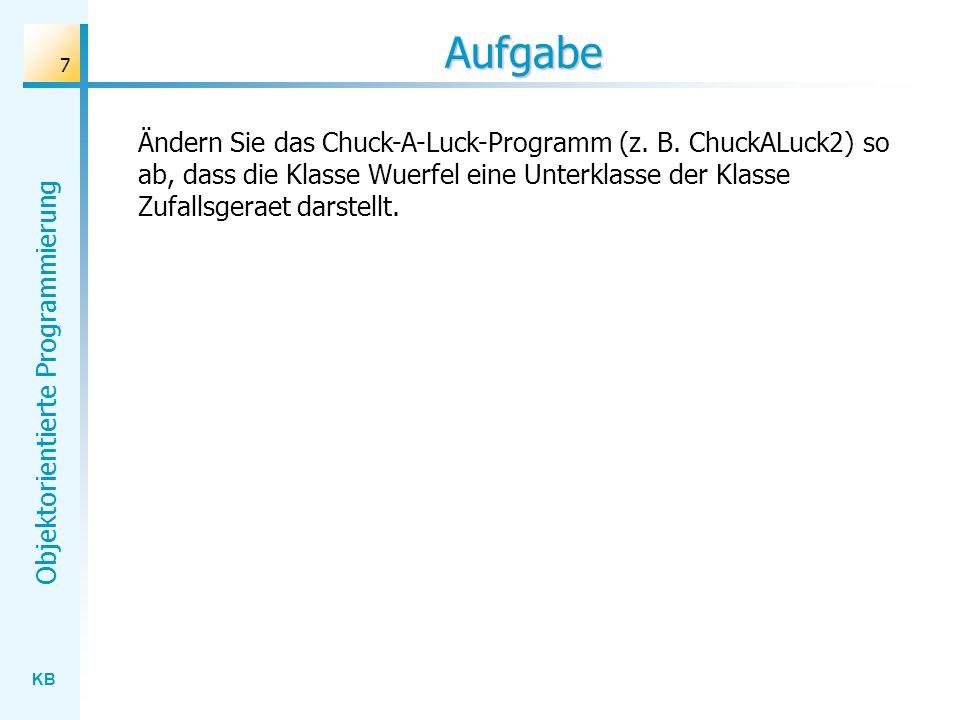 KB Objektorientierte Programmierung 7 Aufgabe Ändern Sie das Chuck-A-Luck-Programm (z. B. ChuckALuck2) so ab, dass die Klasse Wuerfel eine Unterklasse