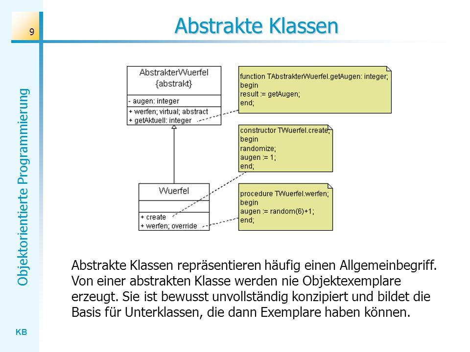 KB Objektorientierte Programmierung 9 Abstrakte Klassen Abstrakte Klassen repräsentieren häufig einen Allgemeinbegriff. Von einer abstrakten Klasse we