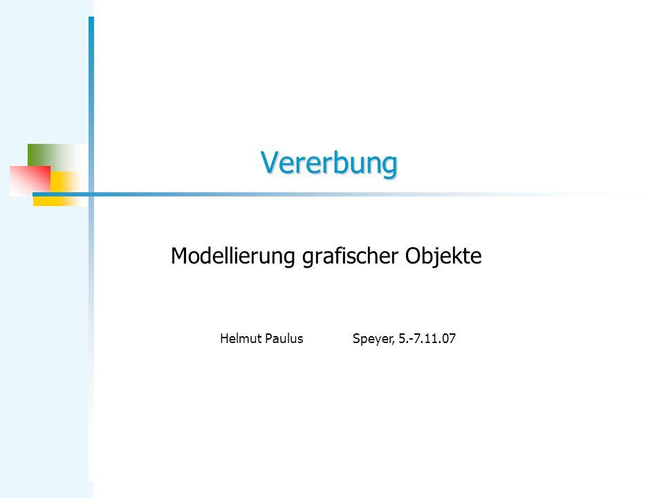 Vererbung Modellierung grafischer Objekte Helmut PaulusSpeyer, 5.-7.11.07