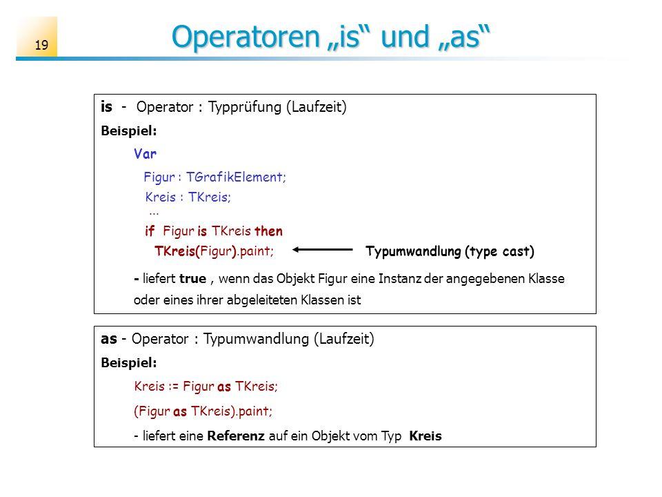 19 is - Operator : Typprüfung (Laufzeit) Beispiel: Var Figur : TGrafikElement; Kreis : TKreis;... if Figur is TKreis then TKreis(Figur).paint; Typumwa