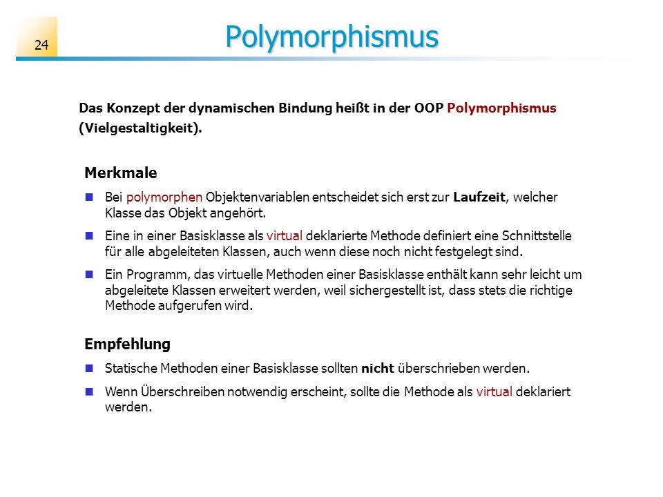 24 Polymorphismus Das Konzept der dynamischen Bindung heißt in der OOP Polymorphismus (Vielgestaltigkeit). Merkmale Bei polymorphen Objektenvariablen