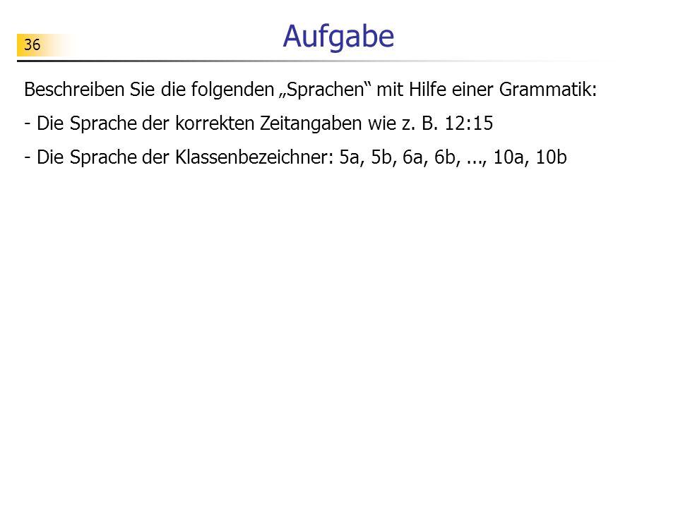 36 Aufgabe Beschreiben Sie die folgenden Sprachen mit Hilfe einer Grammatik: - Die Sprache der korrekten Zeitangaben wie z. B. 12:15 - Die Sprache der