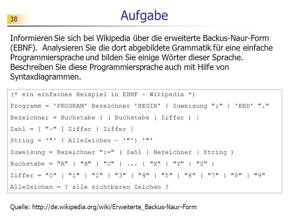 38 Aufgabe Informieren Sie sich bei Wikipedia über die erweiterte Backus-Naur-Form (EBNF). Analysieren Sie die dort abgebildete Grammatik für eine ein