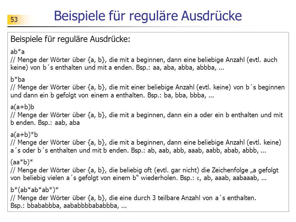 53 Beispiele für reguläre Ausdrücke Beispiele für reguläre Ausdrücke: ab*a // Menge der Wörter über {a, b}, die mit a beginnen, dann eine beliebige An