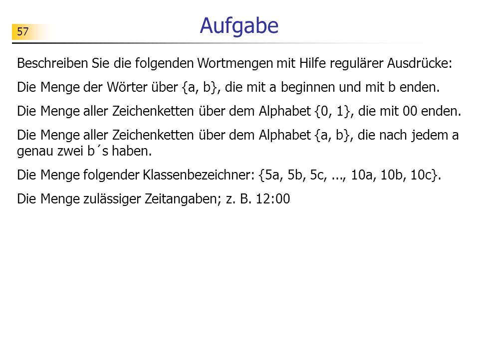 57 Aufgabe Beschreiben Sie die folgenden Wortmengen mit Hilfe regulärer Ausdrücke: Die Menge der Wörter über {a, b}, die mit a beginnen und mit b ende