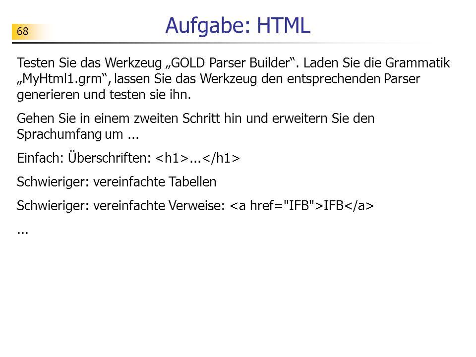 68 Aufgabe: HTML Testen Sie das Werkzeug GOLD Parser Builder. Laden Sie die Grammatik MyHtml1.grm, lassen Sie das Werkzeug den entsprechenden Parser g