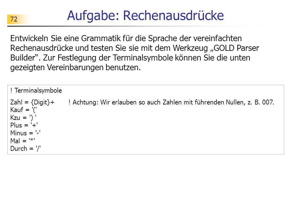 72 Aufgabe: Rechenausdrücke Entwickeln Sie eine Grammatik für die Sprache der vereinfachten Rechenausdrücke und testen Sie sie mit dem Werkzeug GOLD P