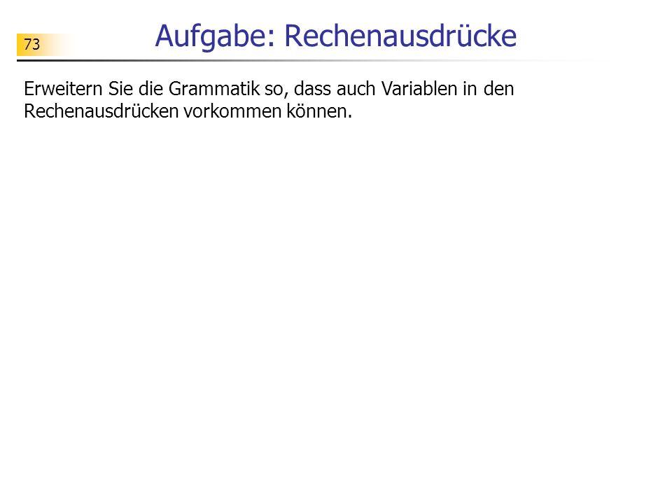 73 Aufgabe: Rechenausdrücke Erweitern Sie die Grammatik so, dass auch Variablen in den Rechenausdrücken vorkommen können.