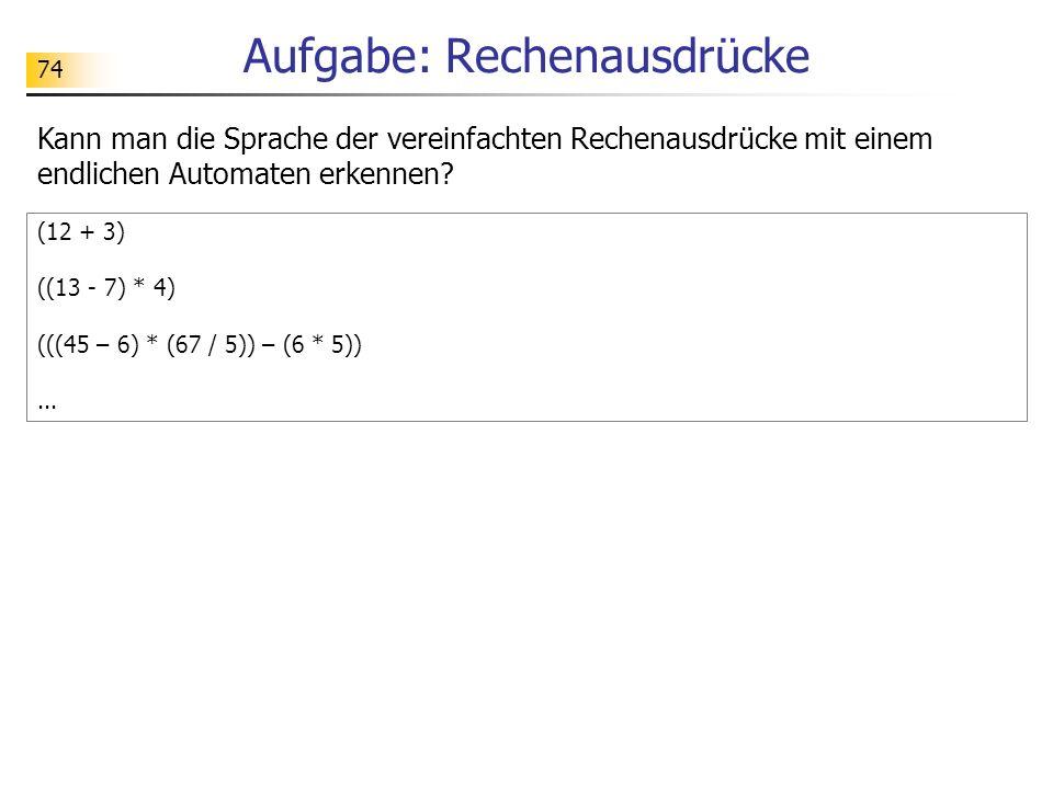 74 Aufgabe: Rechenausdrücke Kann man die Sprache der vereinfachten Rechenausdrücke mit einem endlichen Automaten erkennen? (12 + 3) ((13 - 7) * 4) (((