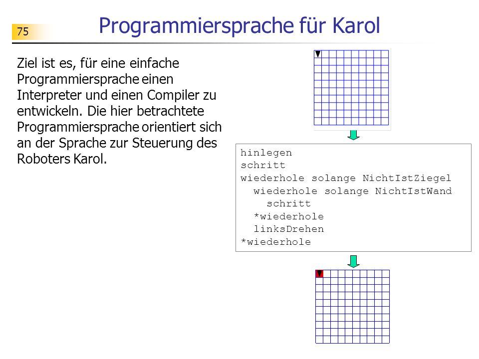 75 Programmiersprache für Karol Ziel ist es, für eine einfache Programmiersprache einen Interpreter und einen Compiler zu entwickeln. Die hier betrach