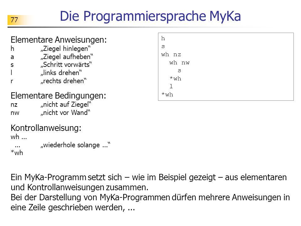 77 Die Programmiersprache MyKa Elementare Anweisungen: hZiegel hinlegen aZiegel aufheben sSchritt vorwärts llinks drehen rrechts drehen h s wh nz wh n