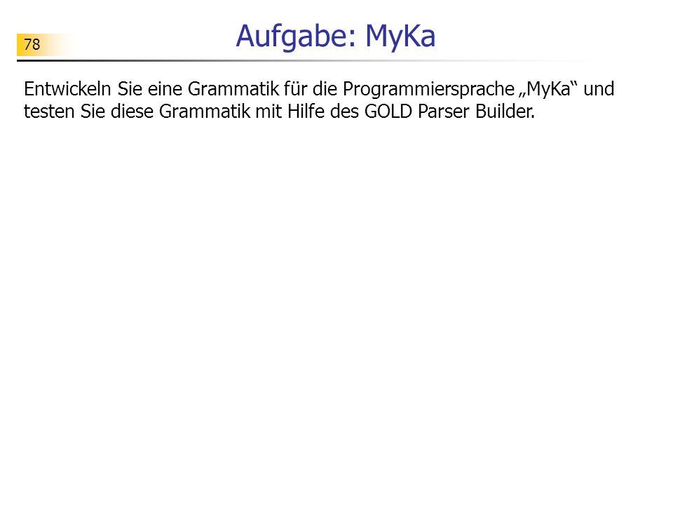 78 Aufgabe: MyKa Entwickeln Sie eine Grammatik für die Programmiersprache MyKa und testen Sie diese Grammatik mit Hilfe des GOLD Parser Builder.