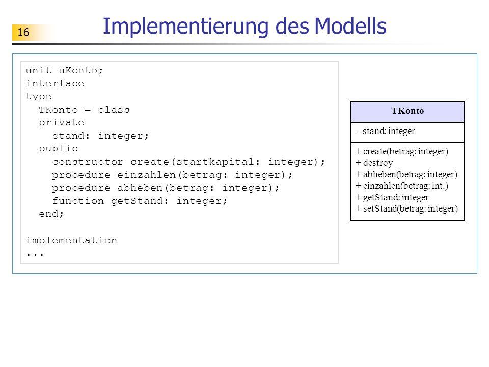 16 Implementierung des Modells TKonto – stand: integer + create(betrag: integer) + destroy + abheben(betrag: integer) + einzahlen(betrag: int.) + getS