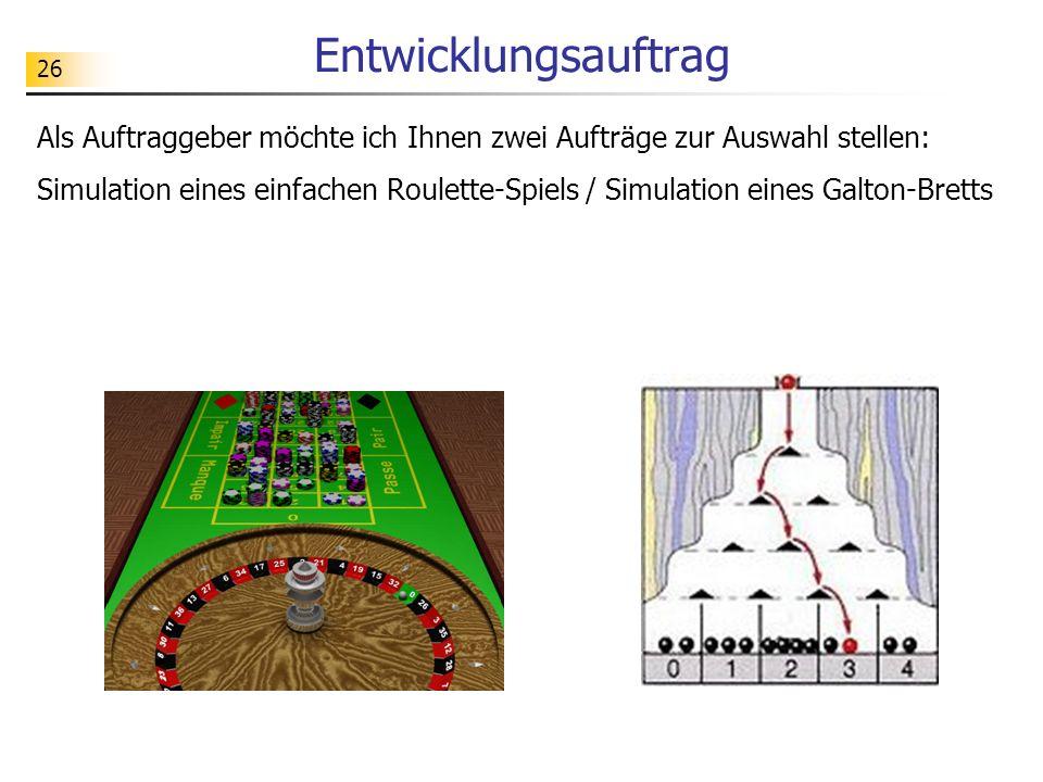 26 Entwicklungsauftrag Als Auftraggeber möchte ich Ihnen zwei Aufträge zur Auswahl stellen: Simulation eines einfachen Roulette-Spiels / Simulation eines Galton-Bretts