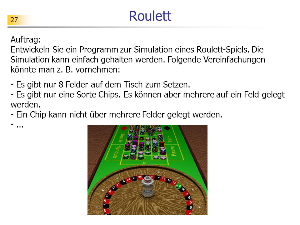 27 Roulett Auftrag: Entwickeln Sie ein Programm zur Simulation eines Roulett-Spiels. Die Simulation kann einfach gehalten werden. Folgende Vereinfachu