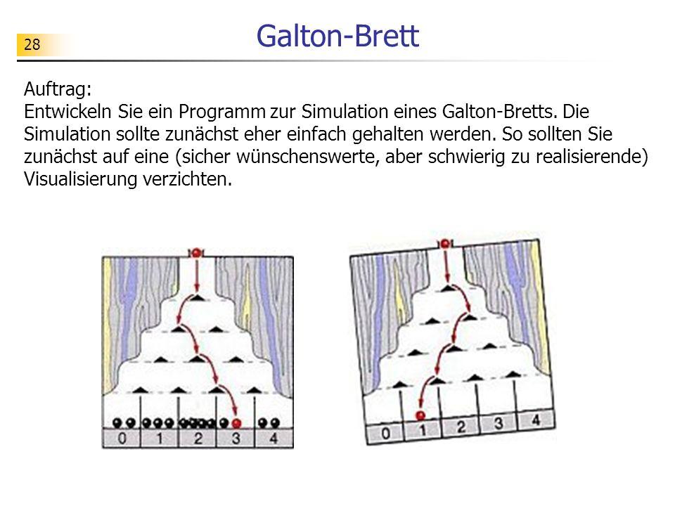 28 Galton-Brett Auftrag: Entwickeln Sie ein Programm zur Simulation eines Galton-Bretts. Die Simulation sollte zunächst eher einfach gehalten werden.