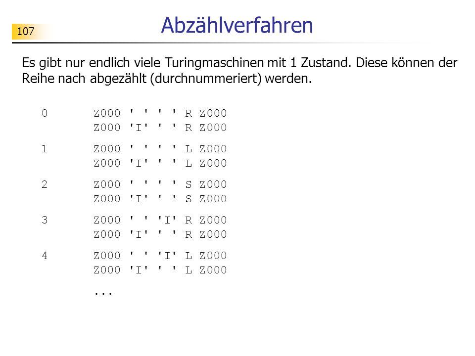 107 Abzählverfahren Es gibt nur endlich viele Turingmaschinen mit 1 Zustand.