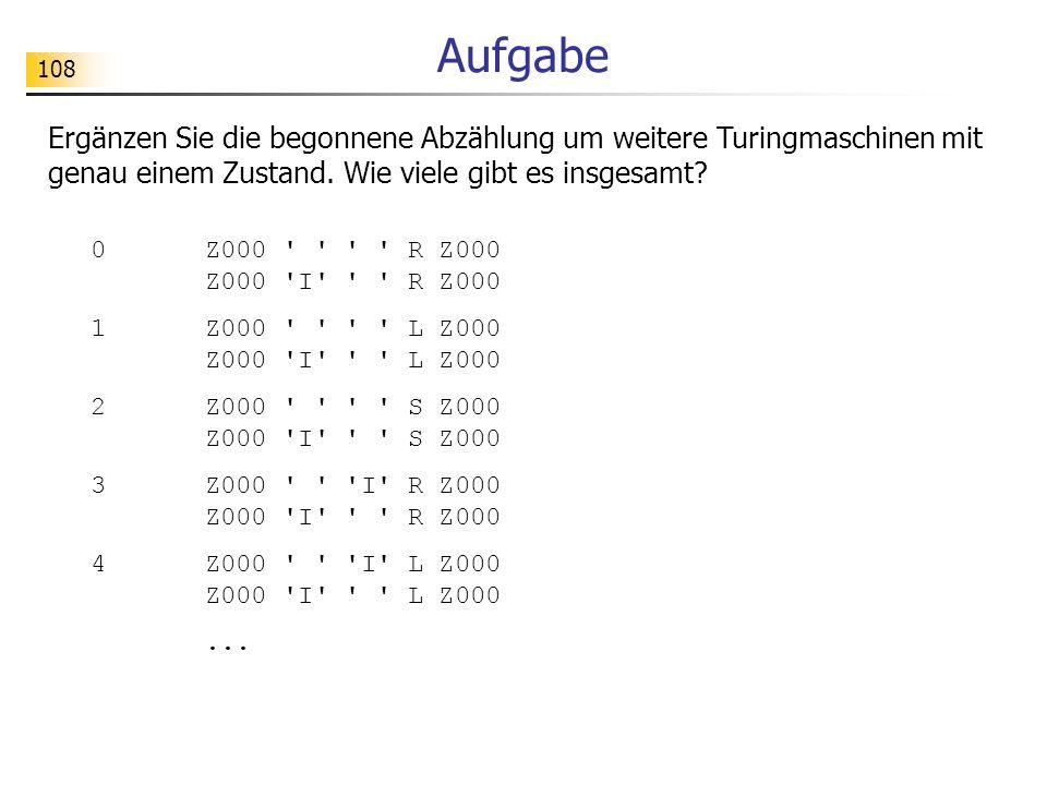 108 Aufgabe Ergänzen Sie die begonnene Abzählung um weitere Turingmaschinen mit genau einem Zustand.