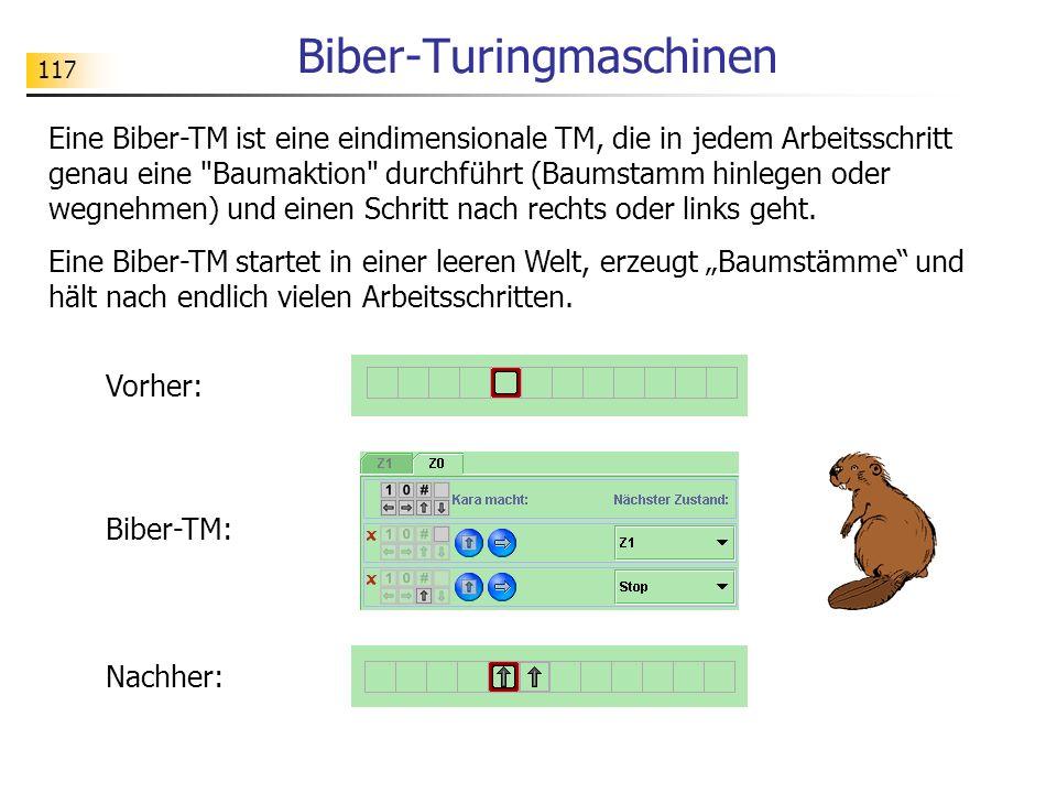 117 Biber-Turingmaschinen Eine Biber-TM ist eine eindimensionale TM, die in jedem Arbeitsschritt genau eine Baumaktion durchführt (Baumstamm hinlegen oder wegnehmen) und einen Schritt nach rechts oder links geht.