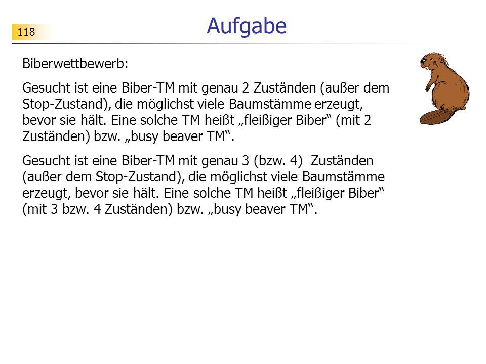118 Aufgabe Biberwettbewerb: Gesucht ist eine Biber-TM mit genau 2 Zuständen (außer dem Stop-Zustand), die möglichst viele Baumstämme erzeugt, bevor sie hält.