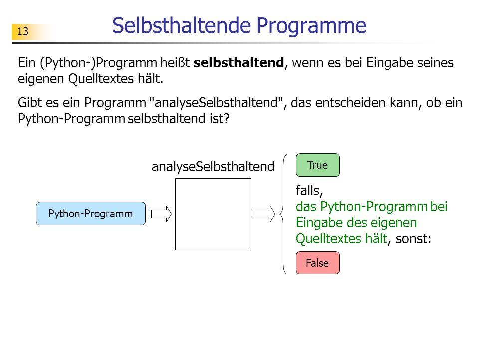 13 Selbsthaltende Programme Ein (Python-)Programm heißt selbsthaltend, wenn es bei Eingabe seines eigenen Quelltextes hält.