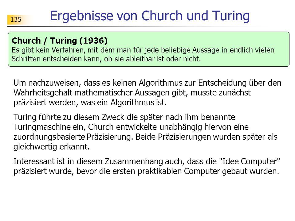 135 Ergebnisse von Church und Turing Church / Turing (1936) Es gibt kein Verfahren, mit dem man für jede beliebige Aussage in endlich vielen Schritten entscheiden kann, ob sie ableitbar ist oder nicht.