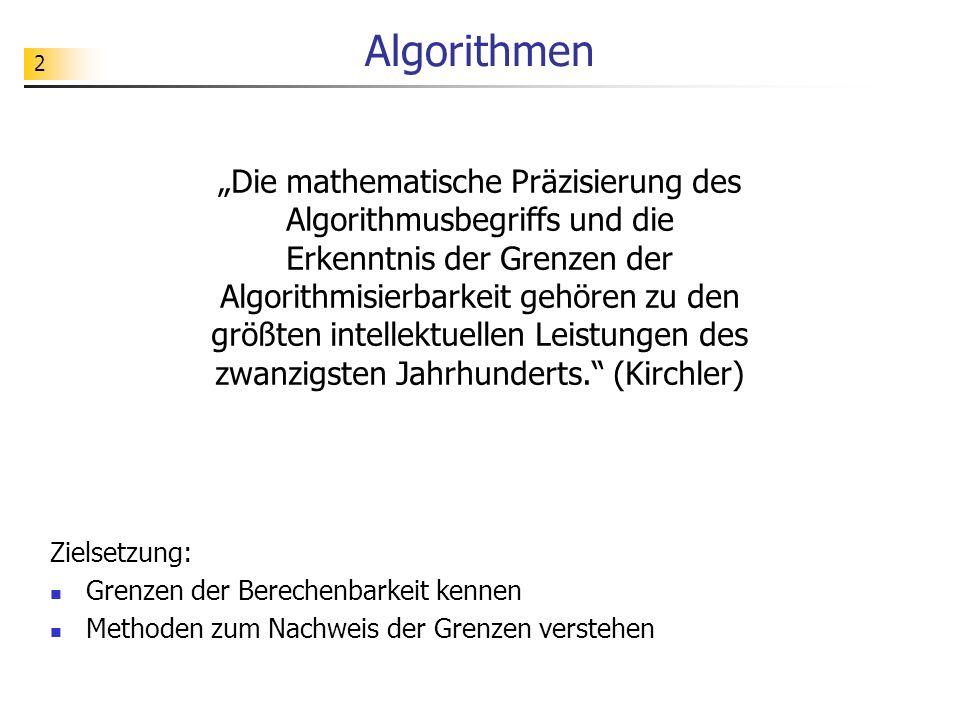 2 Algorithmen Zielsetzung: Grenzen der Berechenbarkeit kennen Methoden zum Nachweis der Grenzen verstehen Die mathematische Präzisierung des Algorithmusbegriffs und die Erkenntnis der Grenzen der Algorithmisierbarkeit gehören zu den größten intellektuellen Leistungen des zwanzigsten Jahrhunderts.