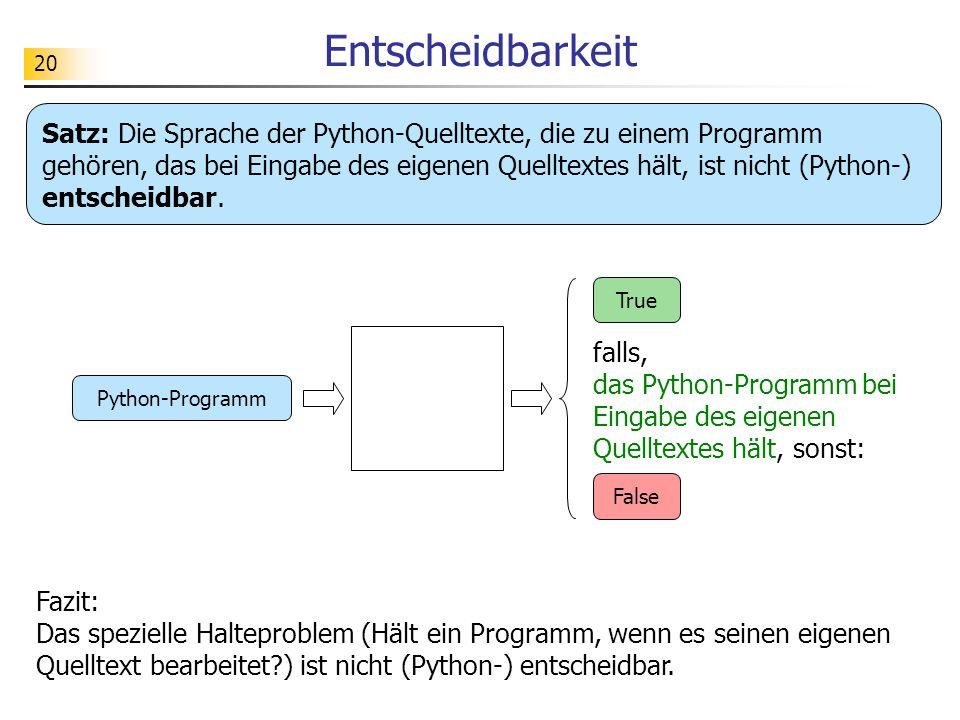 20 Entscheidbarkeit Fazit: Das spezielle Halteproblem (Hält ein Programm, wenn es seinen eigenen Quelltext bearbeitet?) ist nicht (Python-) entscheidbar.