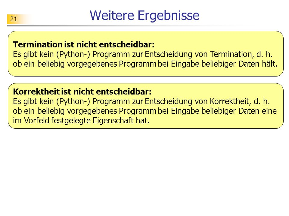 21 Weitere Ergebnisse Termination ist nicht entscheidbar: Es gibt kein (Python-) Programm zur Entscheidung von Termination, d.