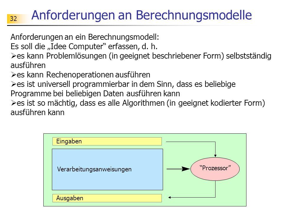 32 Anforderungen an Berechnungsmodelle Anforderungen an ein Berechnungsmodell: Es soll die Idee Computer erfassen, d.